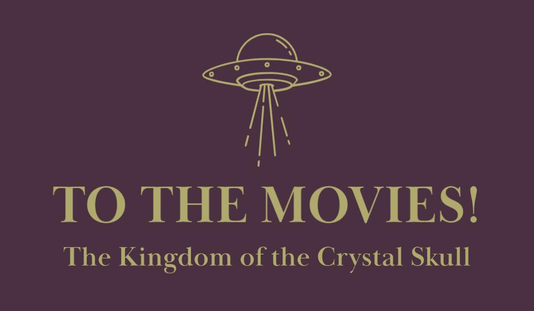 Let's Go to the Movies! Indiana Jones and the Kingdom of the Crystal Skull