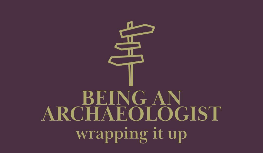 How to be an Archaeologist: Wrapping It Up